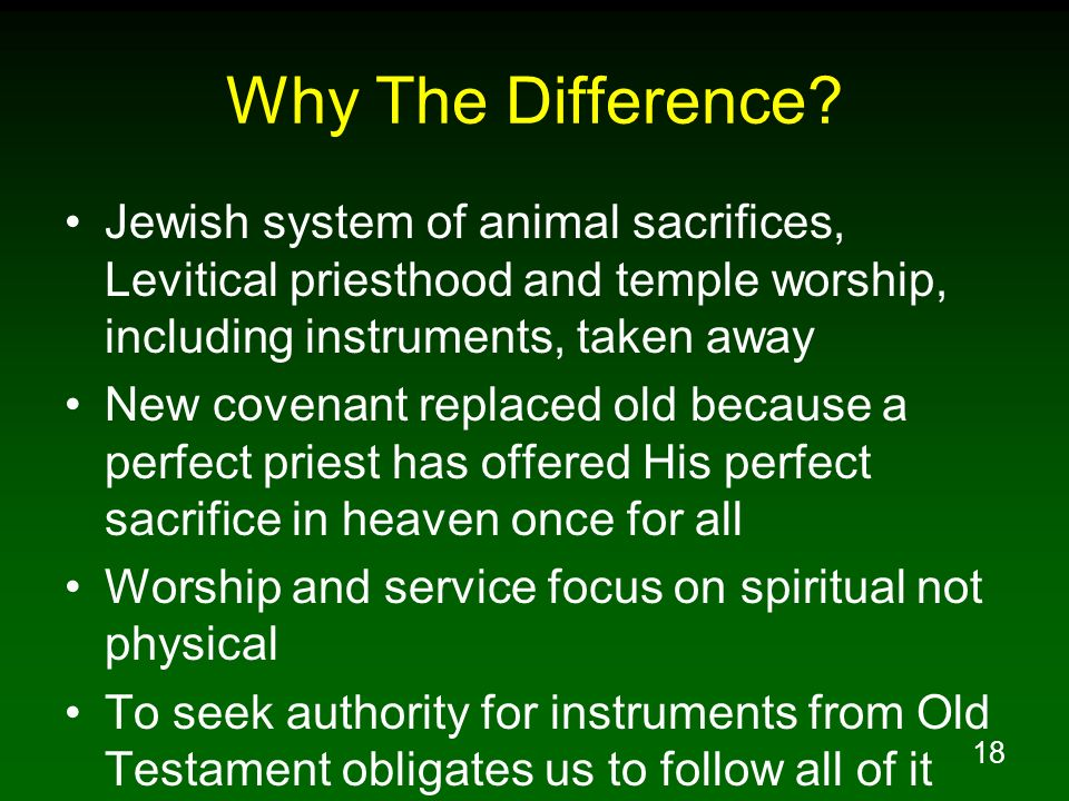 Why The Difference Jewish system of animal sacrifices, Levitical priesthood and temple worship, including instruments, taken away.