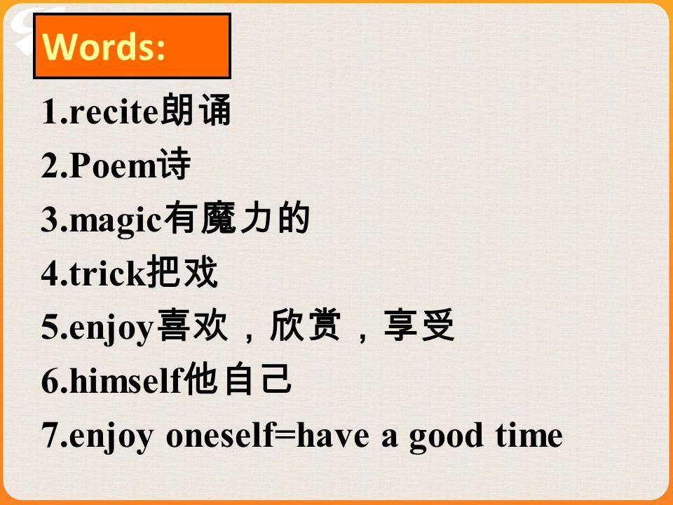 Words: 1.recite朗诵 2.Poem诗 3.magic有魔力的 4.trick把戏 5.enjoy喜欢,欣赏,享受