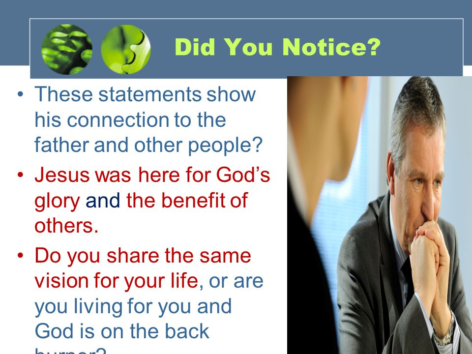 Did You Notice These statements show his connection to the father and other people Jesus was here for God's glory and the benefit of others.