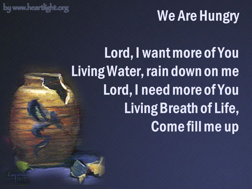 We Are Hungry Lord, I want more of You Living Water, rain down on me Lord, I need more of You Living Breath of Life, Come fill me up