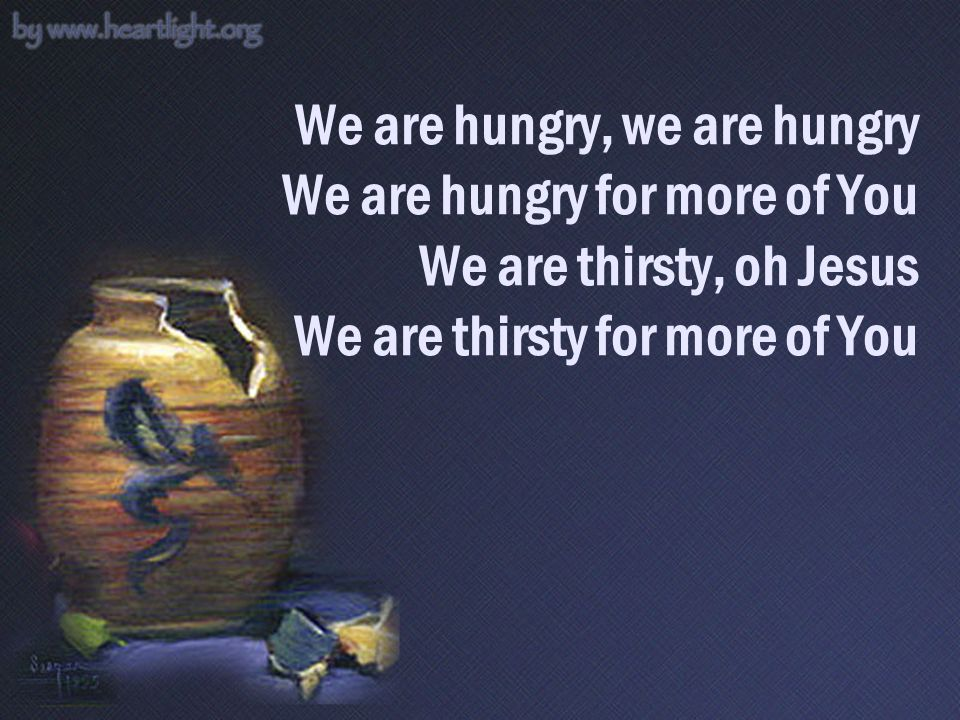 We are hungry, we are hungry We are hungry for more of You We are thirsty, oh Jesus We are thirsty for more of You