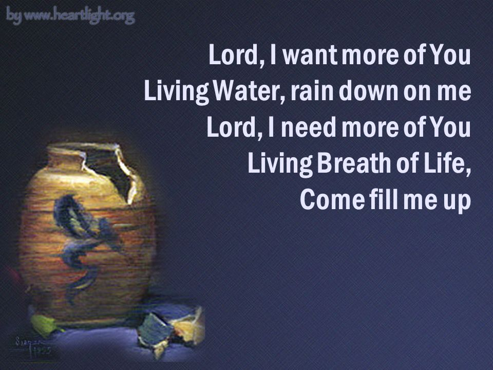 Lord, I want more of You Living Water, rain down on me Lord, I need more of You Living Breath of Life, Come fill me up