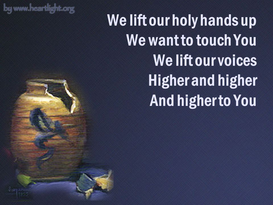 We lift our holy hands up We want to touch You We lift our voices Higher and higher And higher to You