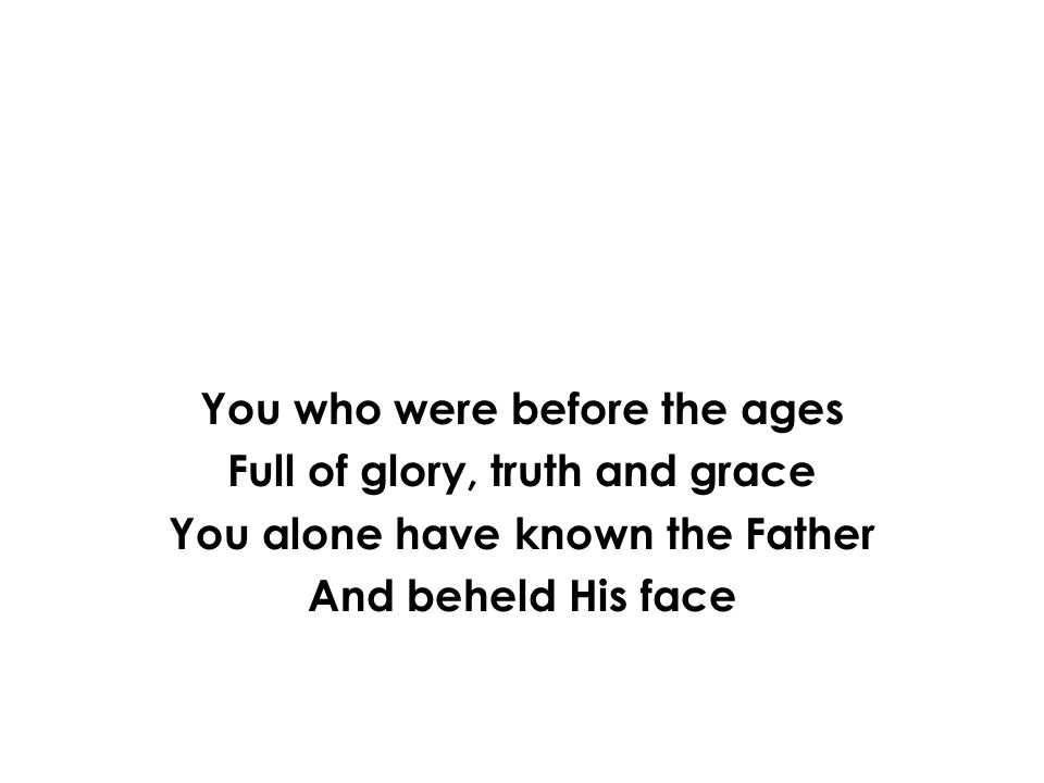 You who were before the ages Full of glory, truth and grace
