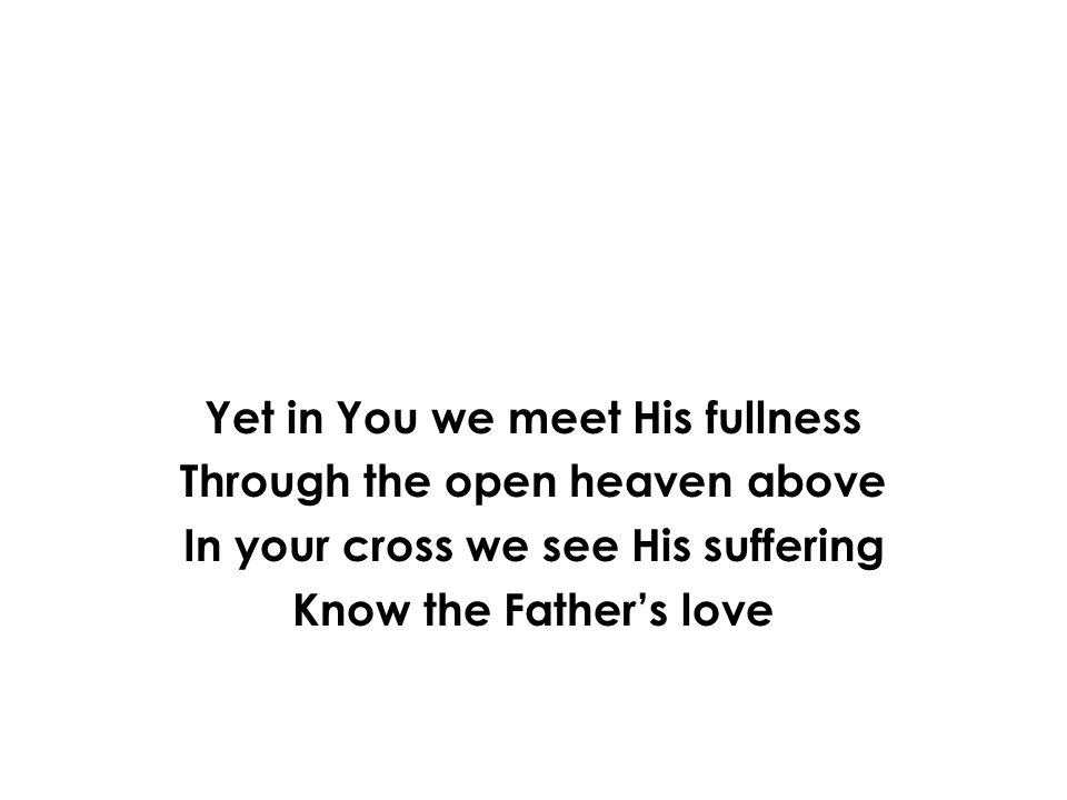 Yet in You we meet His fullness Through the open heaven above