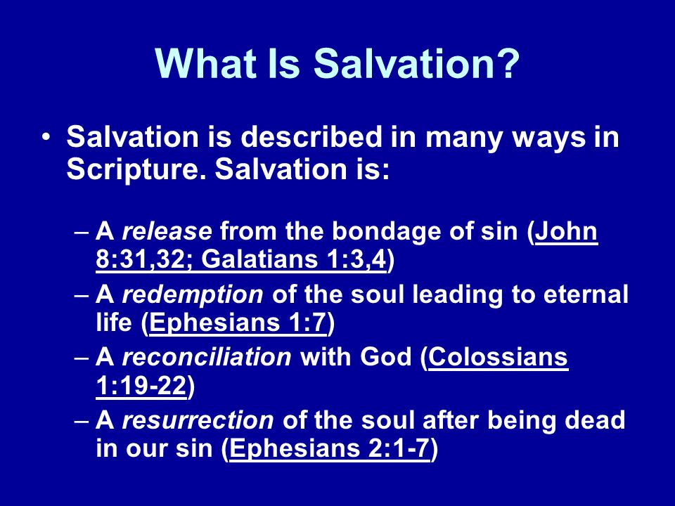 What Is Salvation Salvation is described in many ways in Scripture. Salvation is: A release from the bondage of sin (John 8:31,32; Galatians 1:3,4)