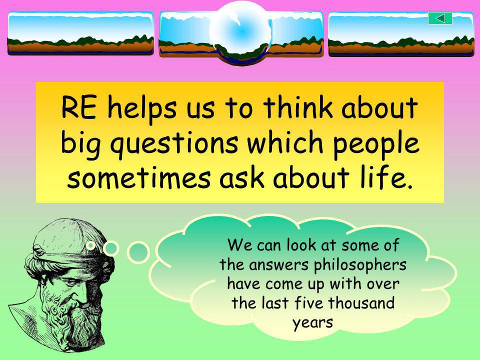 RE helps us to think about big questions which people sometimes ask about life.