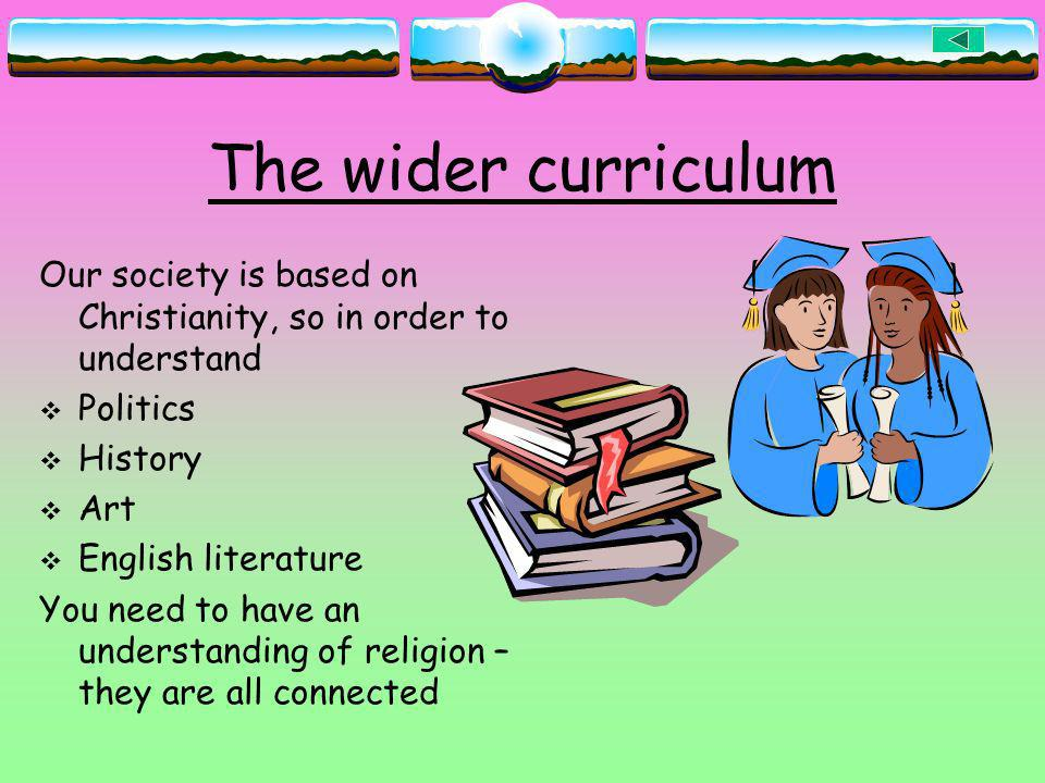 The wider curriculum Our society is based on Christianity, so in order to understand. Politics. History.