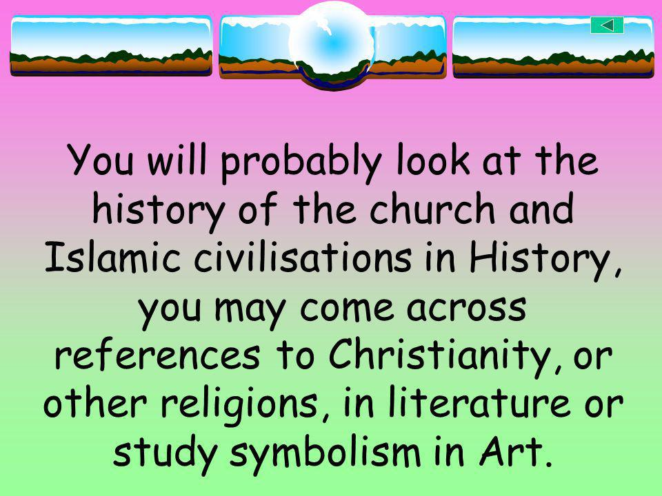 You will probably look at the history of the church and Islamic civilisations in History, you may come across references to Christianity, or other religions, in literature or study symbolism in Art.