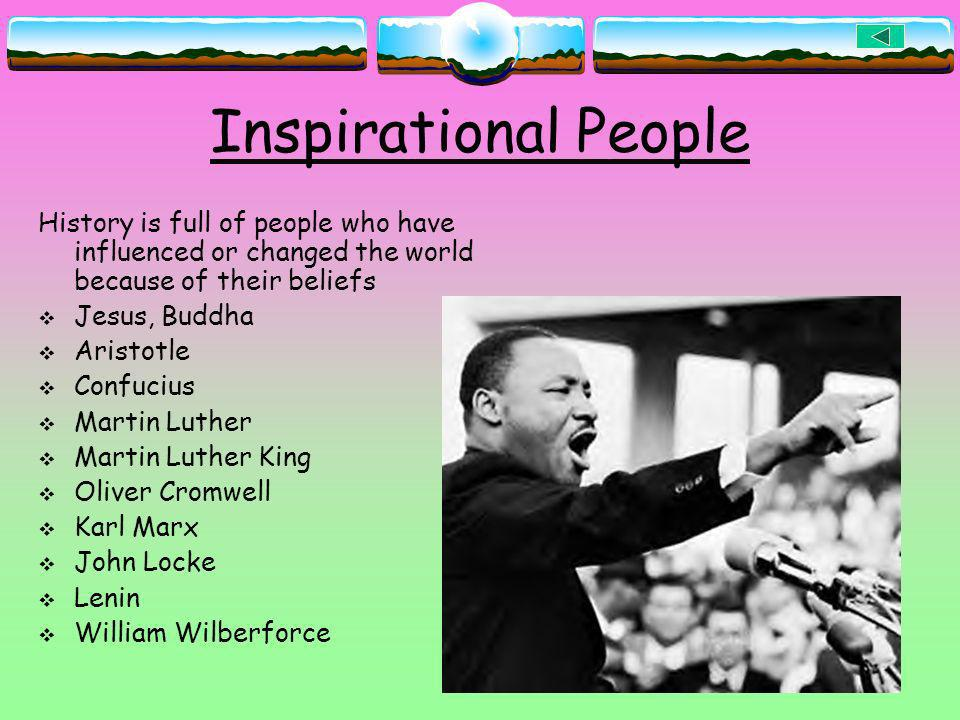 Inspirational People History is full of people who have influenced or changed the world because of their beliefs.