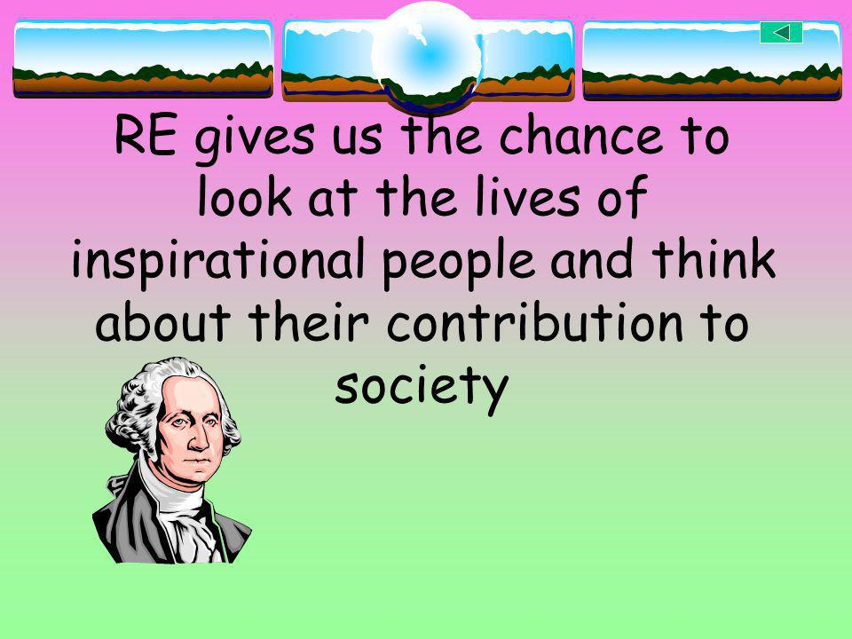 RE gives us the chance to look at the lives of inspirational people and think about their contribution to society