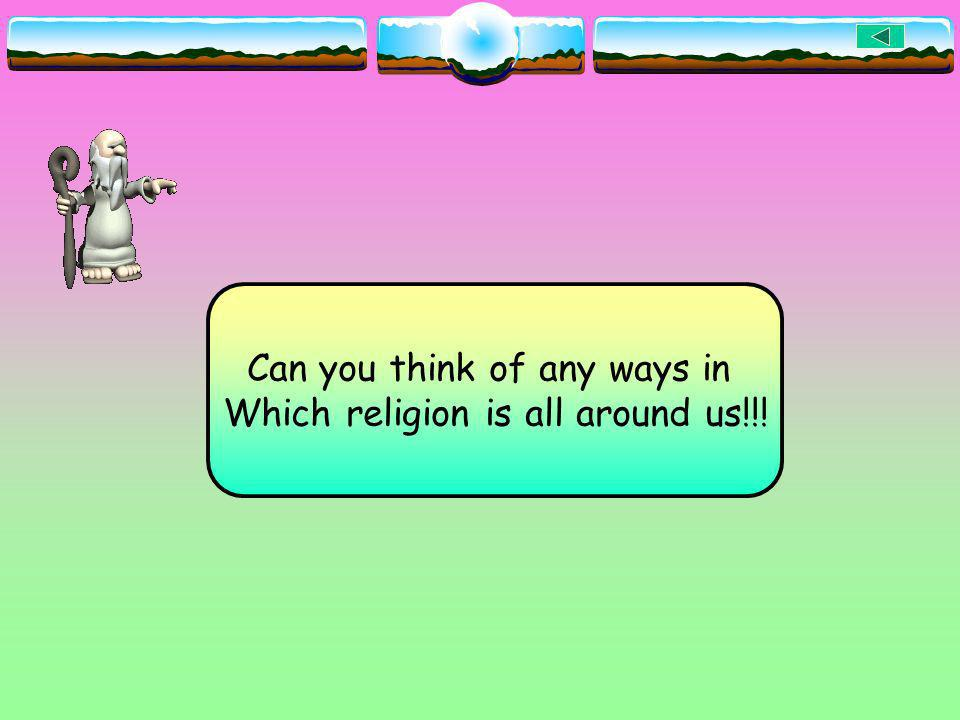 Can you think of any ways in Which religion is all around us!!!