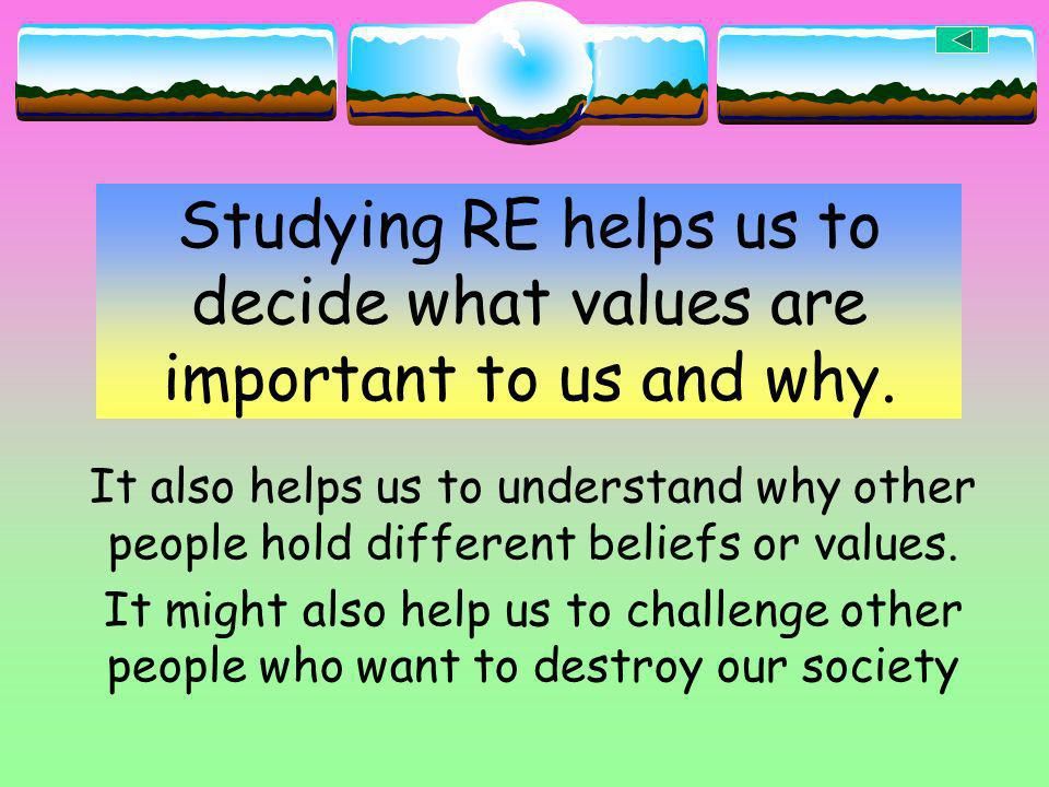 Studying RE helps us to decide what values are important to us and why.