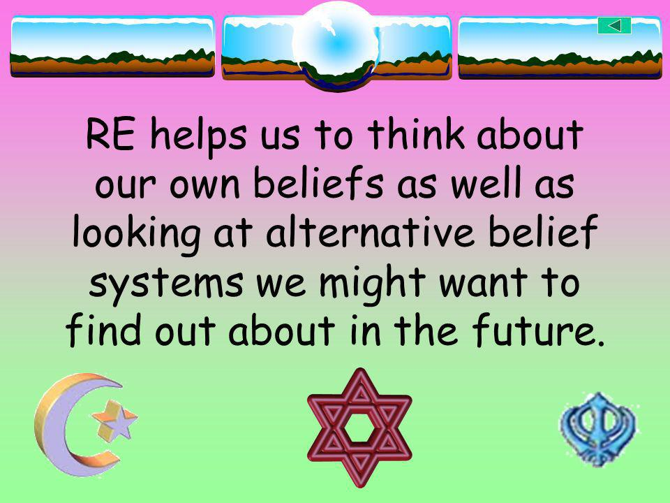 RE helps us to think about our own beliefs as well as looking at alternative belief systems we might want to find out about in the future.