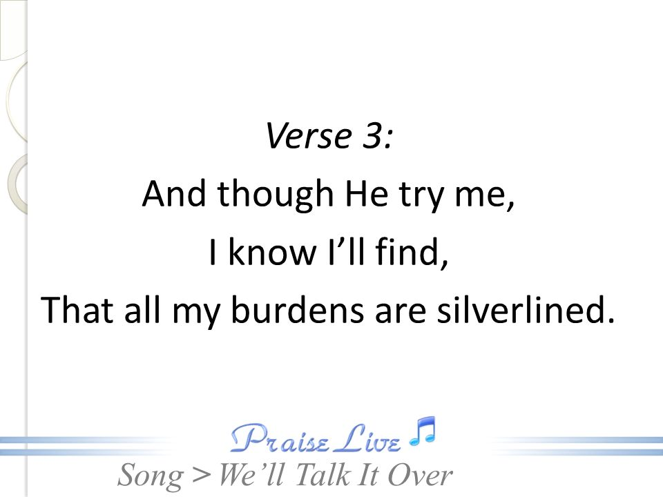 That all my burdens are silverlined.