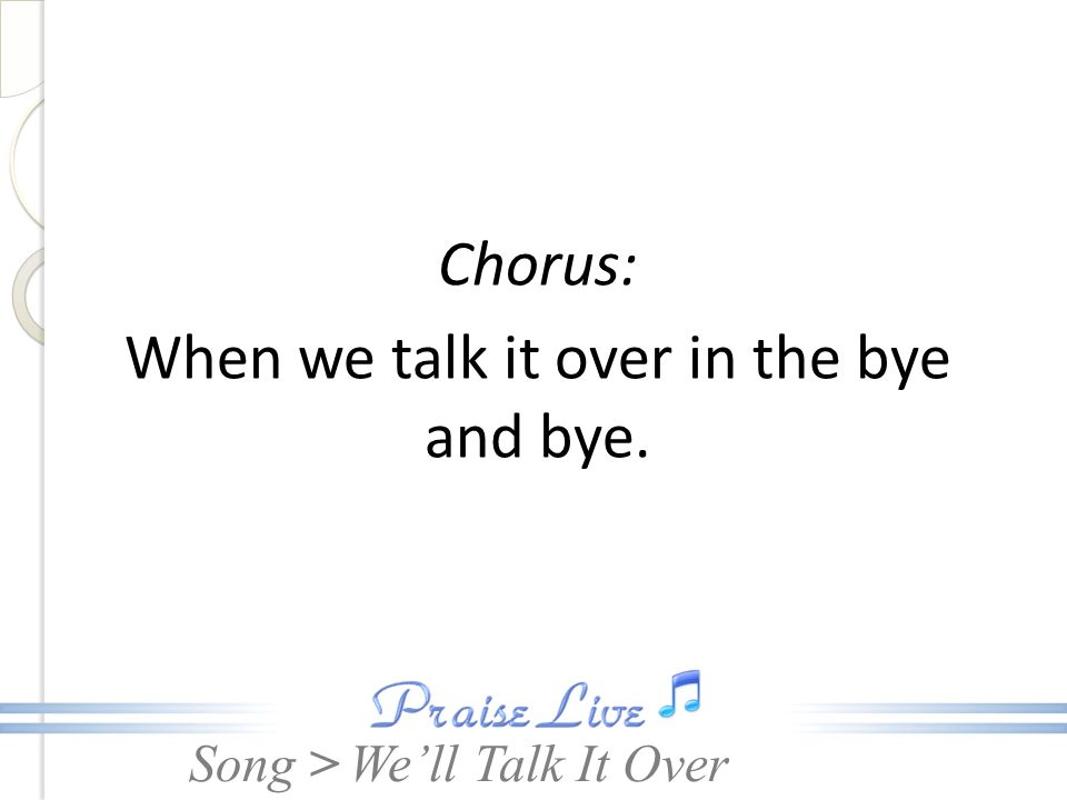 Chorus: When we talk it over in the bye and bye.