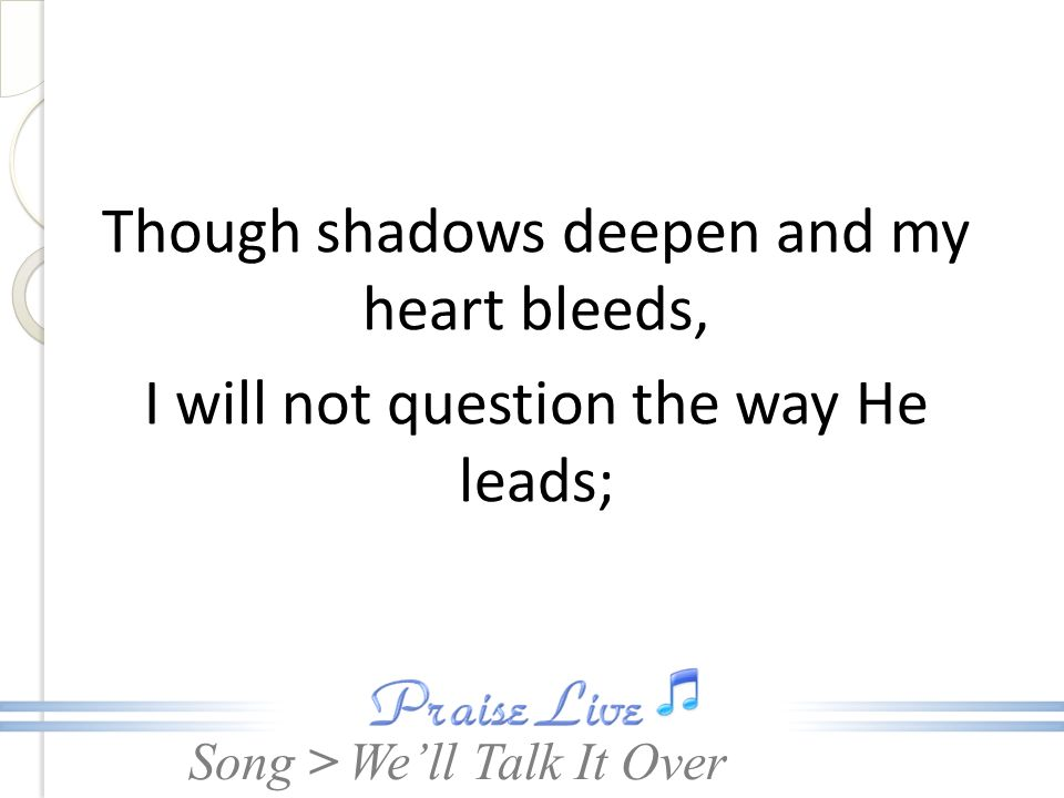 Though shadows deepen and my heart bleeds, I will not question the way He leads;