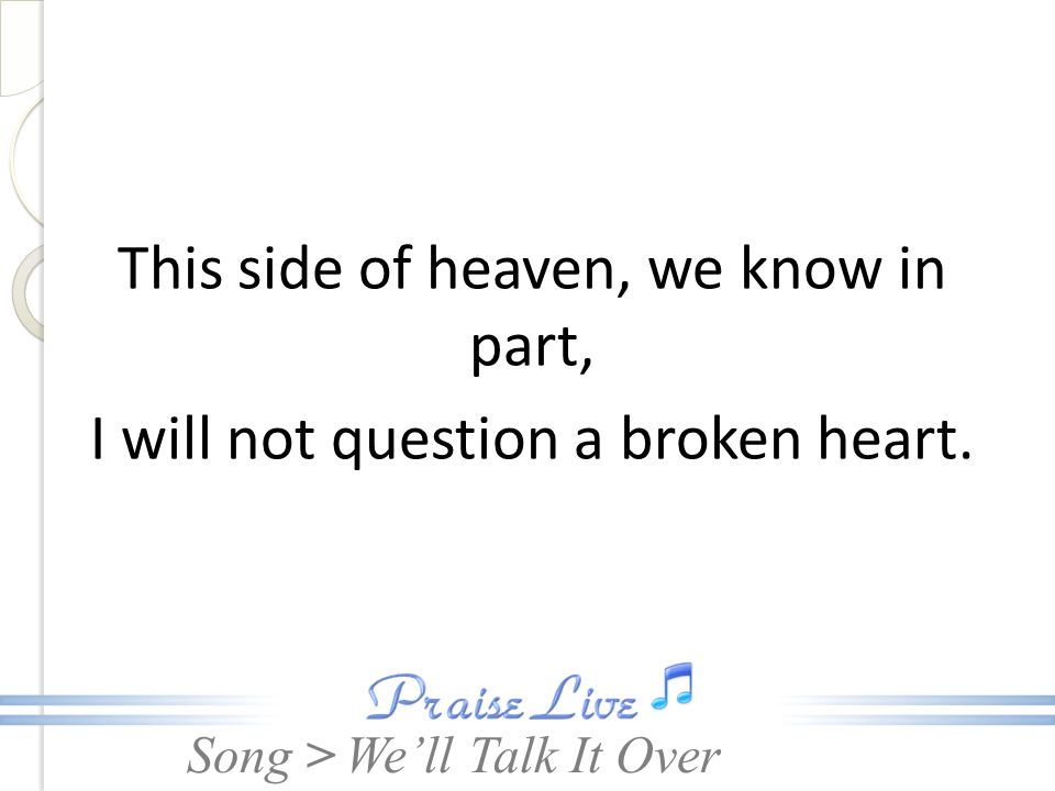 This side of heaven, we know in part, I will not question a broken heart.