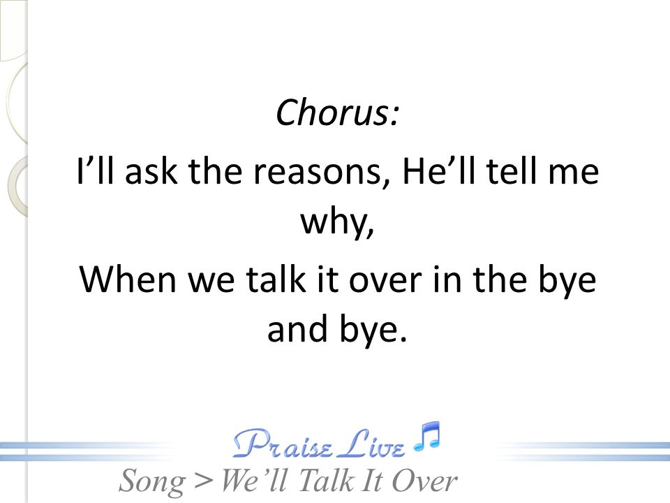 Chorus: I'll ask the reasons, He'll tell me why, When we talk it over in the bye and bye.
