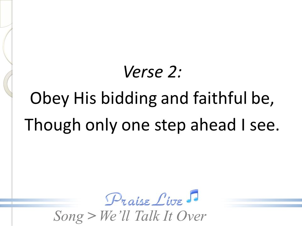 Verse 2: Obey His bidding and faithful be, Though only one step ahead I see.
