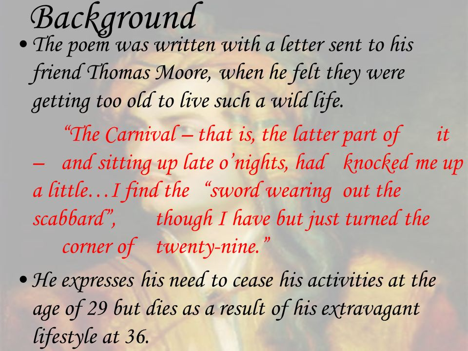 BackgroundThe poem was written with a letter sent to his friend Thomas Moore, when he felt they were getting too old to live such a wild life.