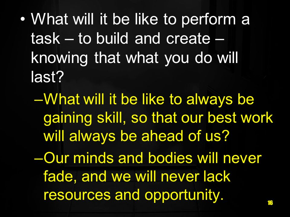 What will it be like to perform a task – to build and create – knowing that what you do will last