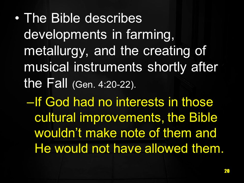 The Bible describes developments in farming, metallurgy, and the creating of musical instruments shortly after the Fall (Gen. 4:20-22).