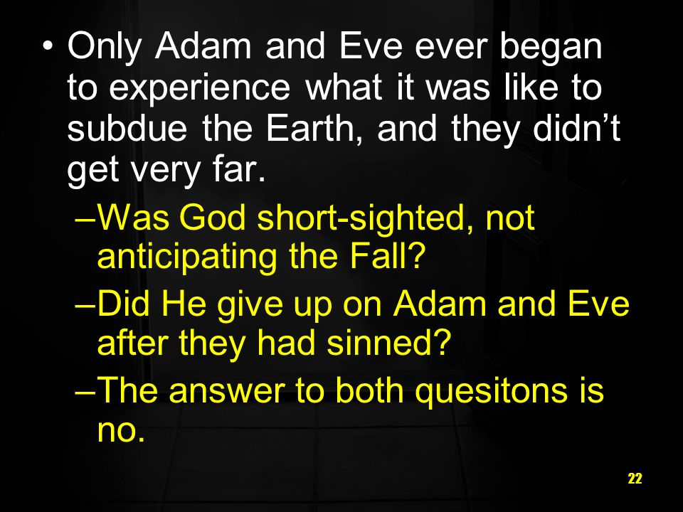 Only Adam and Eve ever began to experience what it was like to subdue the Earth, and they didn't get very far.