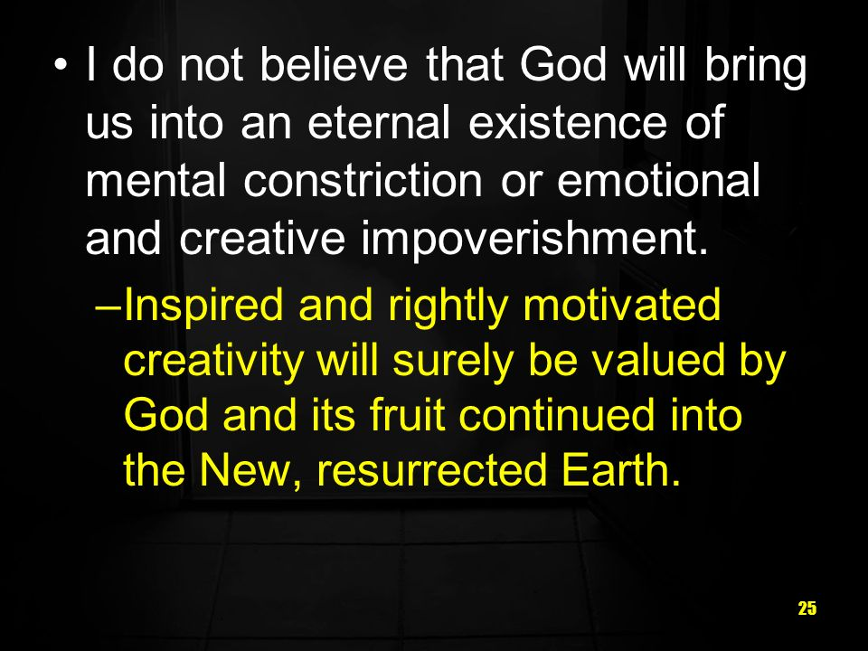 I do not believe that God will bring us into an eternal existence of mental constriction or emotional and creative impoverishment.