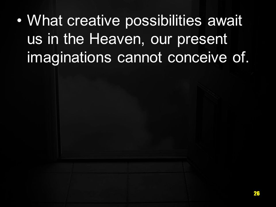 What creative possibilities await us in the Heaven, our present imaginations cannot conceive of.