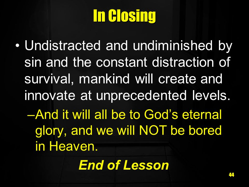In Closing Undistracted and undiminished by sin and the constant distraction of survival, mankind will create and innovate at unprecedented levels.