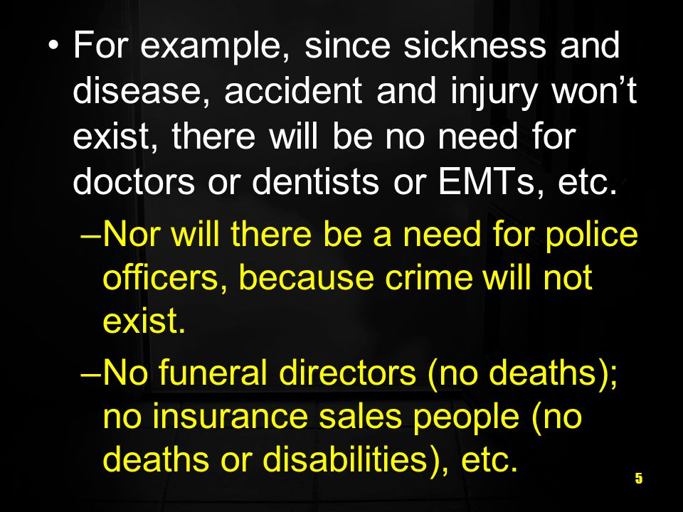 For example, since sickness and disease, accident and injury won't exist, there will be no need for doctors or dentists or EMTs, etc.