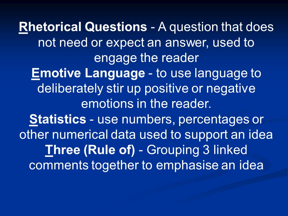 Rhetorical Questions - A question that does not need or expect an answer, used to engage the reader