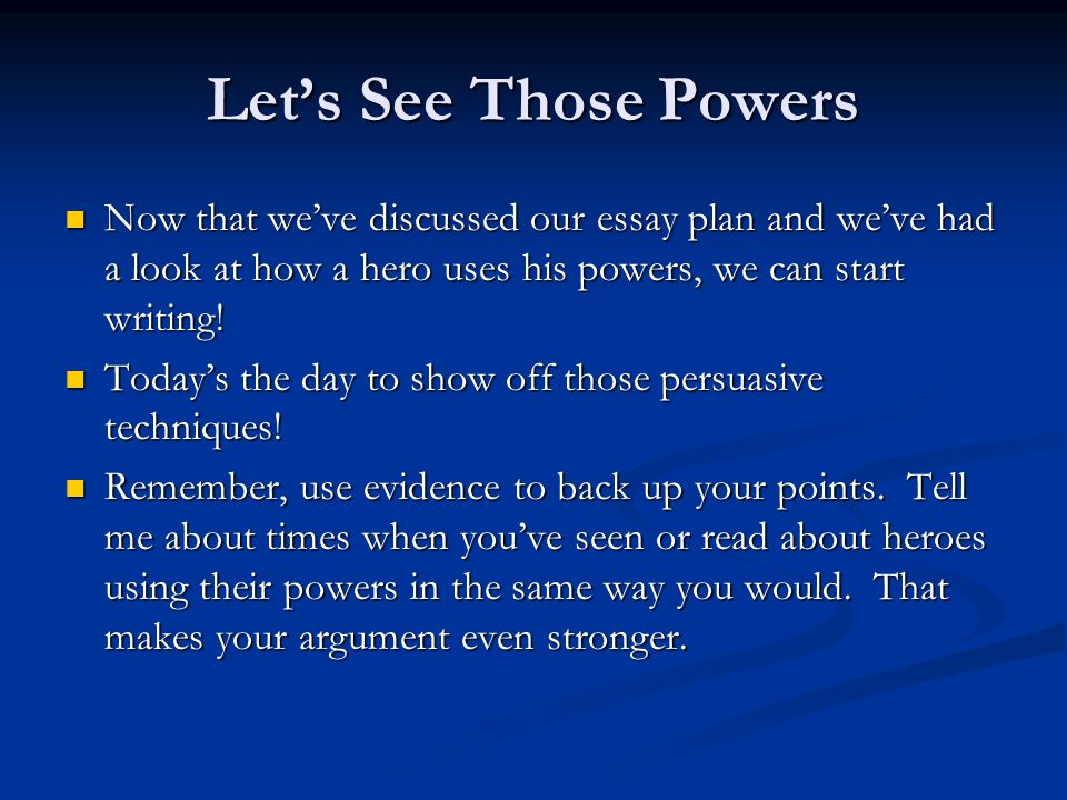Let's See Those Powers Now that we've discussed our essay plan and we've had a look at how a hero uses his powers, we can start writing!