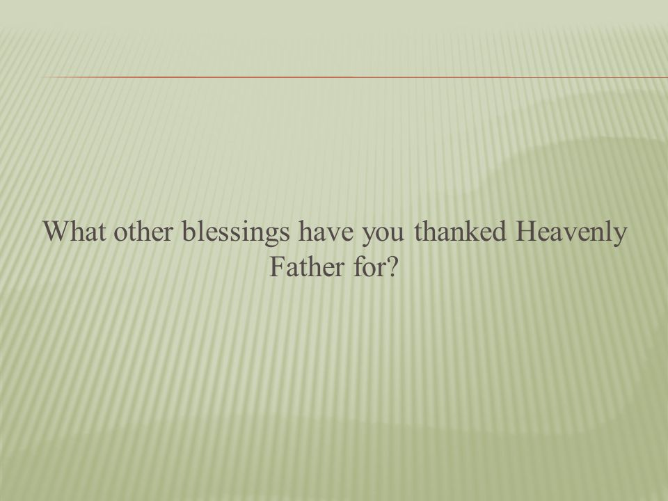What other blessings have you thanked Heavenly Father for