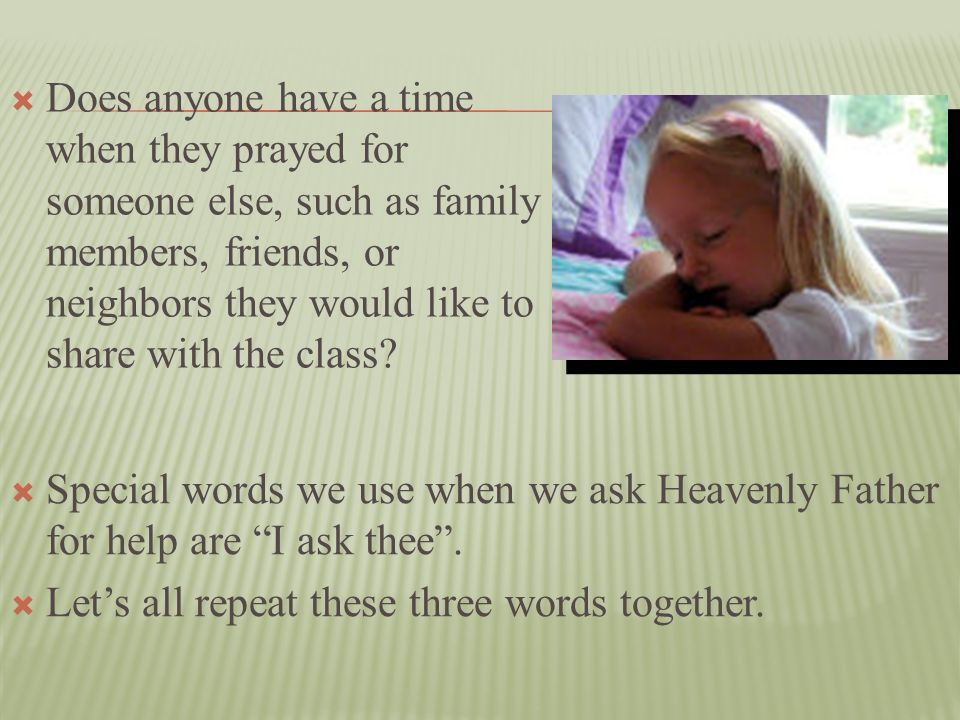 Does anyone have a time when they prayed for someone else, such as family members, friends, or neighbors they would like to share with the class