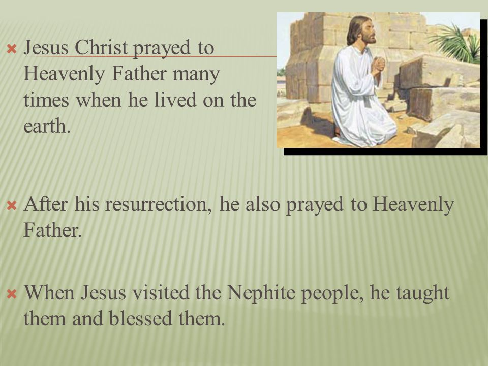 Jesus Christ prayed to Heavenly Father many times when he lived on the earth.
