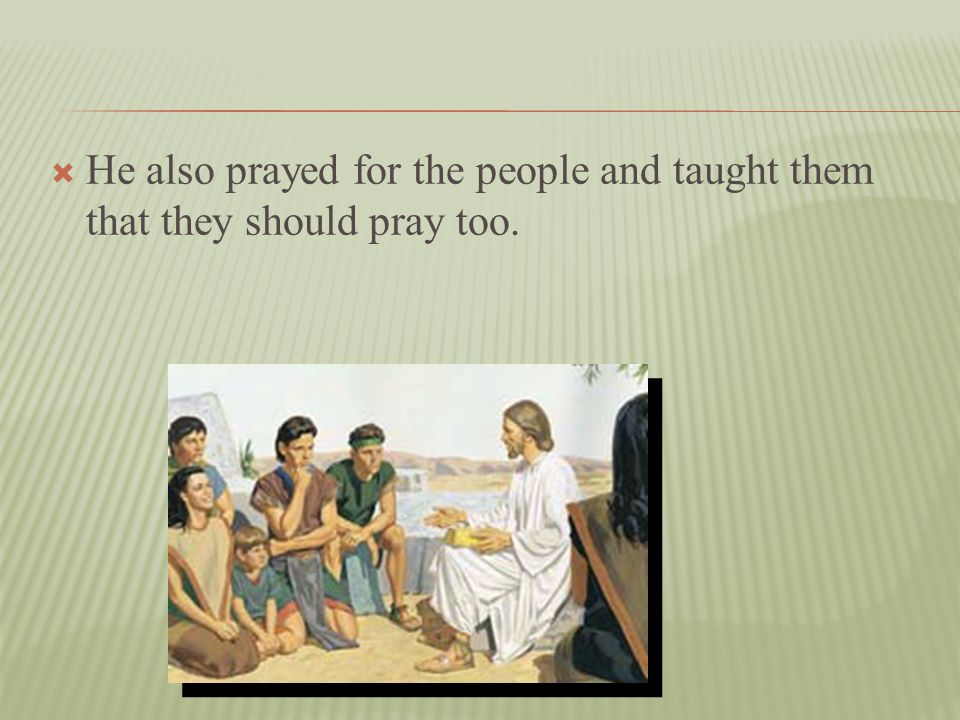 He also prayed for the people and taught them that they should pray too.