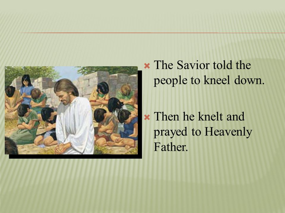 The Savior told the people to kneel down.