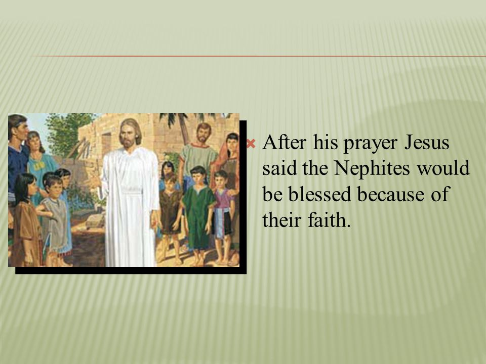After his prayer Jesus said the Nephites would be blessed because of their faith.