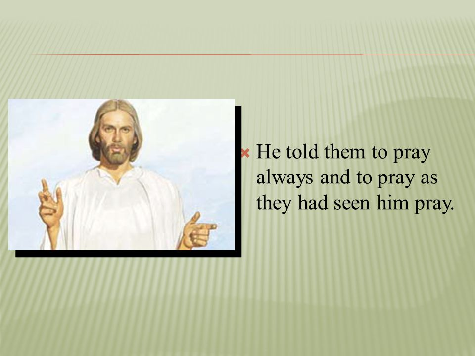 He told them to pray always and to pray as they had seen him pray.