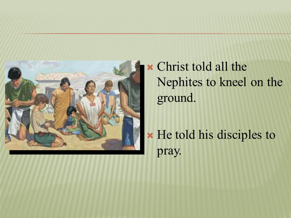 Christ told all the Nephites to kneel on the ground.
