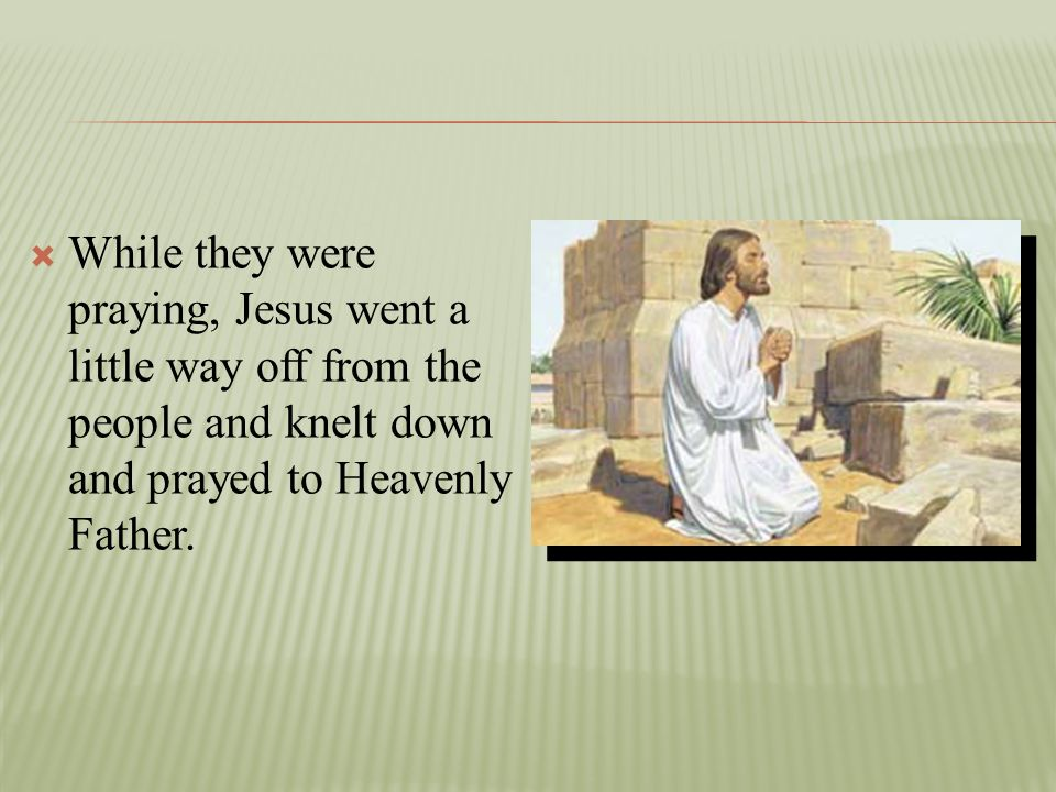 While they were praying, Jesus went a little way off from the people and knelt down and prayed to Heavenly Father.