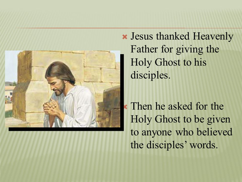 Jesus thanked Heavenly Father for giving the Holy Ghost to his disciples.