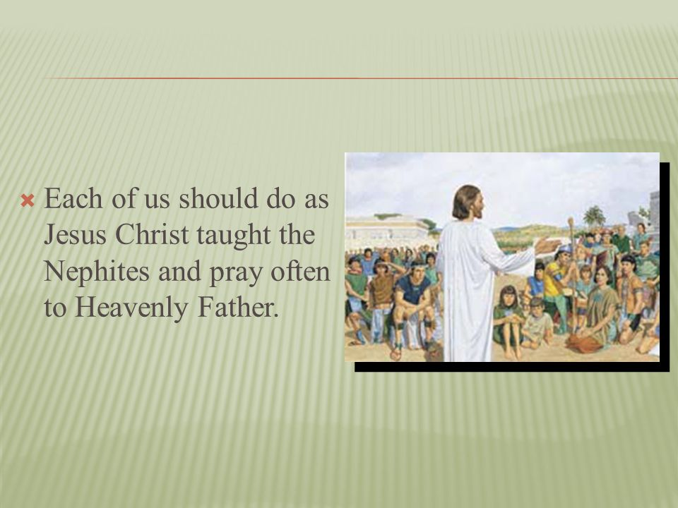 Each of us should do as Jesus Christ taught the Nephites and pray often to Heavenly Father.