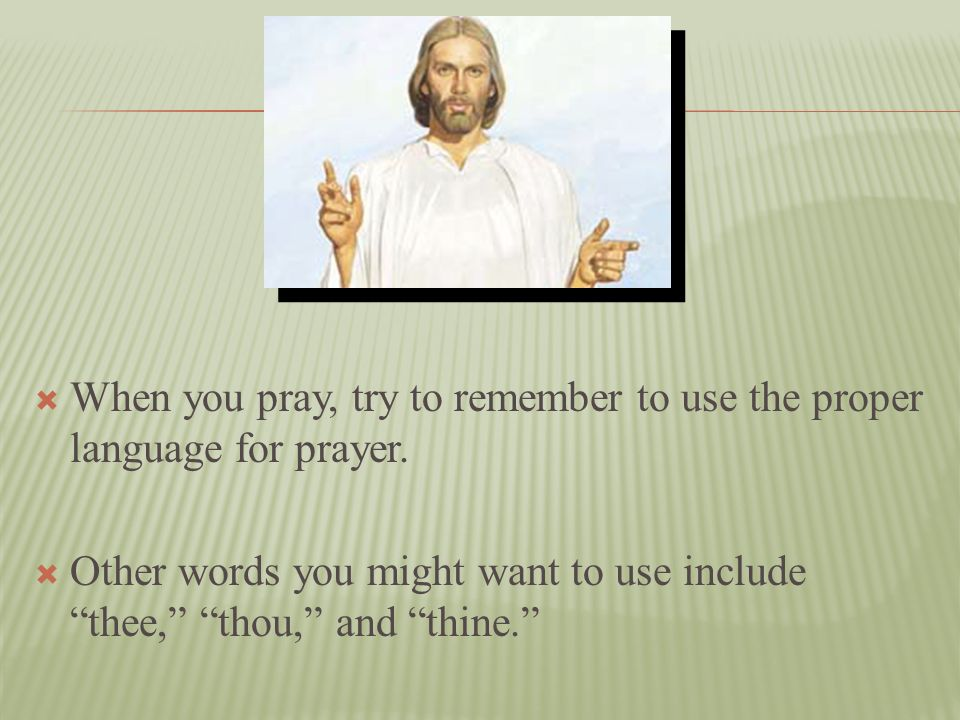 When you pray, try to remember to use the proper language for prayer.
