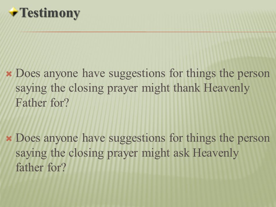 Testimony Does anyone have suggestions for things the person saying the closing prayer might thank Heavenly Father for