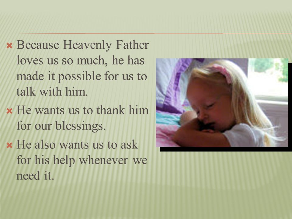 Because Heavenly Father loves us so much, he has made it possible for us to talk with him.