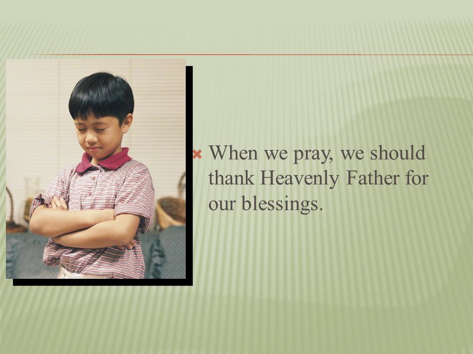 When we pray, we should thank Heavenly Father for our blessings.