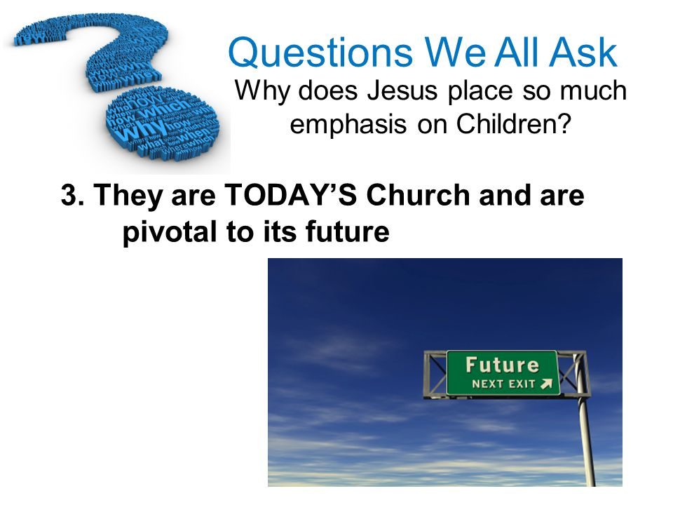 3. They are TODAY'S Church and are pivotal to its future